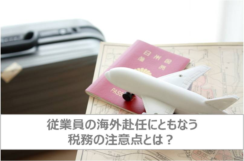 【コラム】従業員の海外赴任にともなう税務の注意点とは?