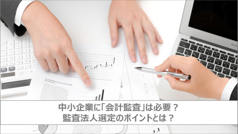 中小企業に「会計監査」は必要? 監査法人選定のポイントとは?【コラム】